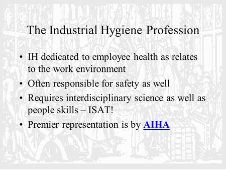 The Industrial Hygiene Profession IH dedicated to employee health as relates to the work environment Often responsible for safety as well Requires interdisciplinary.