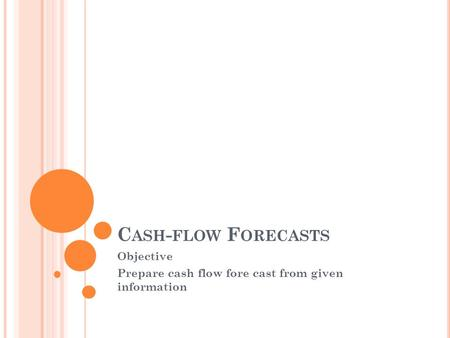 C ASH - FLOW F ORECASTS Objective Prepare cash flow fore cast from given information.