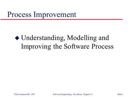 ©Ian Sommerville 1995 Software Engineering, 5th edition. Chapter 31 Slide 1 Process Improvement u Understanding, Modelling and Improving the Software Process.