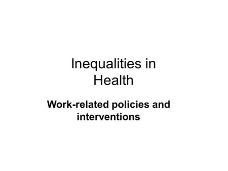 Inequalities in Health Work-related policies and interventions.