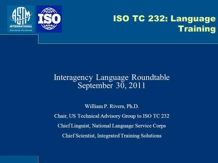 ISO TC 232: Language Training Interagency Language Roundtable September 30, 2011 William P. Rivers, Ph.D. Chair, US Technical Advisory Group to ISO TC.