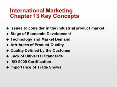 International Marketing Chapter 13 Key Concepts u Issues to consider in the industrial product market u Stage of Economic Development u Technology and.