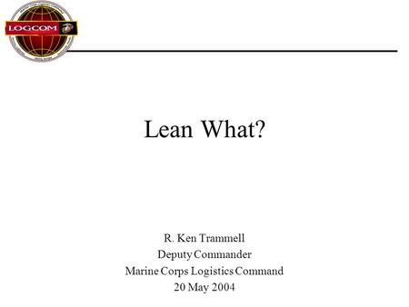 Lean What? R. Ken Trammell Deputy Commander Marine Corps Logistics Command 20 May 2004.