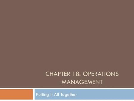CHAPTER 18: OPERATIONS MANAGEMENT Putting It All Together.