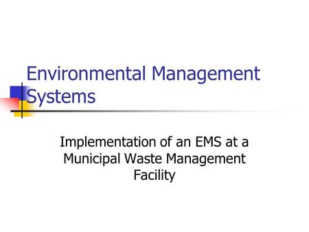 Environmental Management Systems Implementation of an EMS at a Municipal Waste Management Facility.