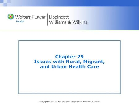 Copyright © 2010 Wolters Kluwer Health | Lippincott Williams & Wilkins Chapter 29 Issues with Rural, Migrant, and Urban Health Care.