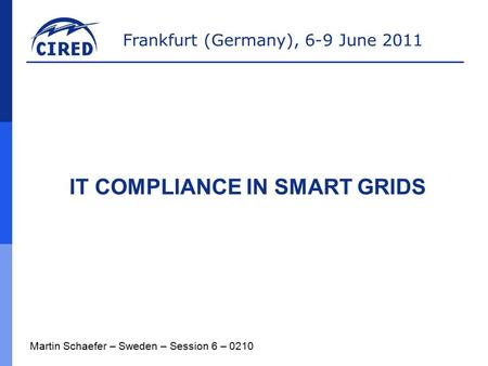 Frankfurt (Germany), 6-9 June 2011 IT COMPLIANCE IN SMART GRIDS Martin Schaefer – Sweden – Session 6 – 0210.