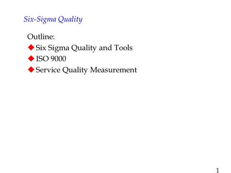 1 Outline:  Six Sigma Quality and Tools  ISO 9000  Service Quality Measurement Six-Sigma Quality.