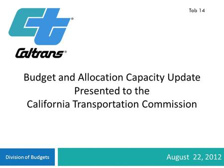 Division of Budgets August 22, 2012 Budget and Allocation Capacity Update Presented to the California Transportation Commission Tab 14.