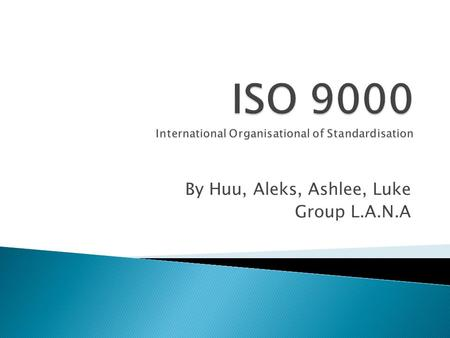 By Huu, Aleks, Ashlee, Luke Group L.A.N.A.  The ISO 9000 Series of standards is a document management system which may be aimed at gaining a third party.