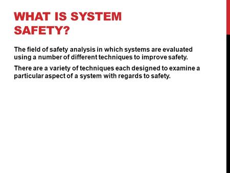 WHAT IS SYSTEM SAFETY? The field of safety analysis in which systems are evaluated using a number of different techniques to improve safety. There are.