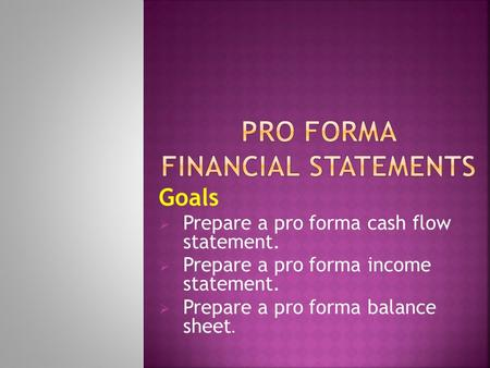 Goals  Prepare a pro forma cash flow statement.  Prepare a pro forma income statement.  Prepare a pro forma balance sheet.