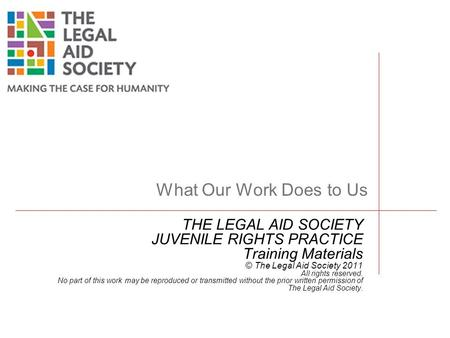 THE LEGAL AID SOCIETY JUVENILE RIGHTS PRACTICE Training Materials © The Legal Aid Society 2011 All rights reserved. No part of this work may be reproduced.