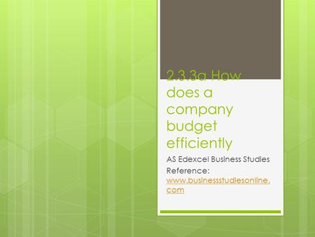 2.3.3a How does a company budget efficiently AS Edexcel Business Studies Reference: www.businessstudiesonline. com www.businessstudiesonline. com.