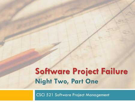 Software Project Failure Software Project Failure Night Two, Part One CSCI 521 Software Project Management.