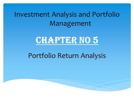 Chapter No 5 Investment Analysis and Portfolio Management Portfolio Return Analysis.