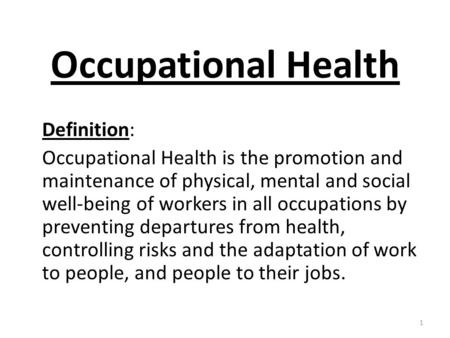 Occupational Health Definition: Occupational Health is the promotion and maintenance of physical, mental and social well-being of workers in all occupations.