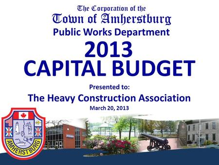 The Corporation of the Town of Amherstburg Public Works Department 2013 CAPITAL BUDGET Presented to: The Heavy Construction Association March 20, 2013.