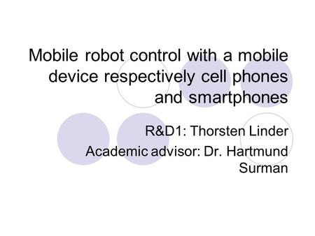 Mobile robot control with a mobile device respectively cell phones and smartphones R&D1: Thorsten Linder Academic advisor: Dr. Hartmund Surman.