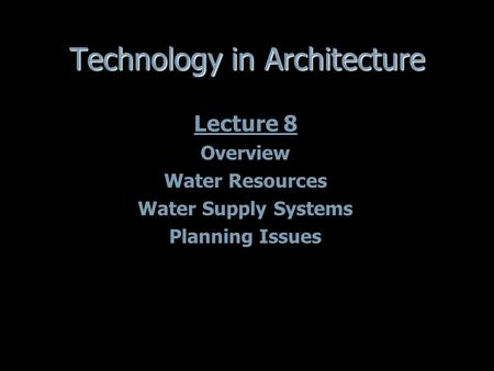 Technology in Architecture Lecture 8 Overview Water Resources Water Supply Systems Planning Issues Lecture 8 Overview Water Resources Water Supply Systems.