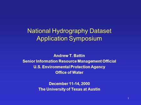 1 National Hydrography Dataset Application Symposium Andrew T. Battin Senior Information Resource Management Official U.S. Environmental Protection Agency.