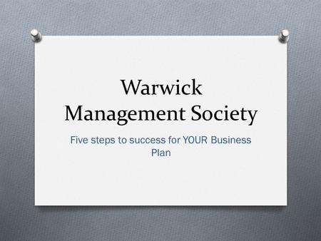 Warwick Management Society Five steps to success for YOUR Business Plan.