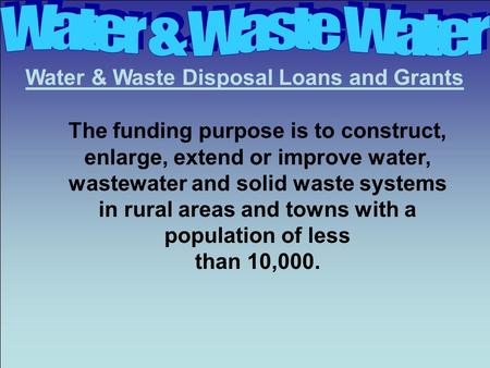 Water & Waste Disposal Loans and Grants The funding purpose is to construct, enlarge, extend or improve water, wastewater and solid waste systems in rural.