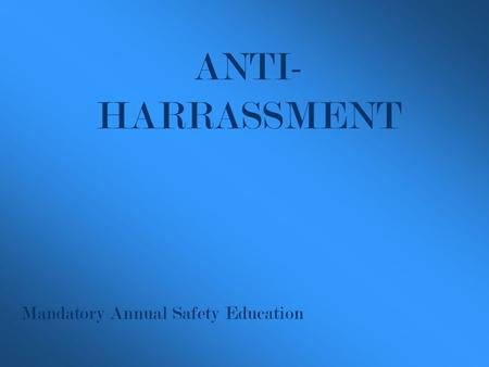 Mandatory Annual Safety Education ANTI- HARRASSMENT.