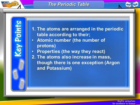 1.The atoms are arranged in the periodic table according to their; Atomic number (the number of protons) Properties (the way they react) 2.The atoms also.