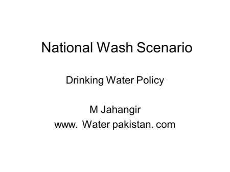 National Wash Scenario Drinking Water Policy M Jahangir www. Water pakistan. com.