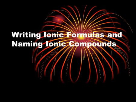 Writing Ionic Formulas and Naming Ionic Compounds.