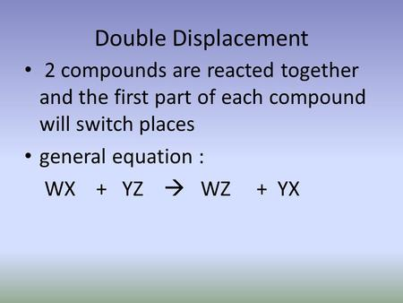 Double Displacement 2 compounds are reacted together and the first part of each compound will switch places general equation : WX + YZ  WZ + YX.