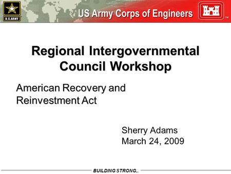BUILDING STRONG SM Regional Intergovernmental Council Workshop American Recovery and Reinvestment Act Sherry Adams March 24, 2009.
