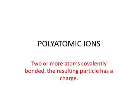 POLYATOMIC IONS Two or more atoms covalently bonded, the resulting particle has a charge.