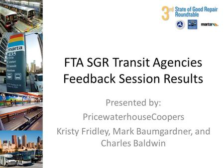 FTA SGR Transit Agencies Feedback Session Results Presented by: PricewaterhouseCoopers Kristy Fridley, Mark Baumgardner, and Charles Baldwin.
