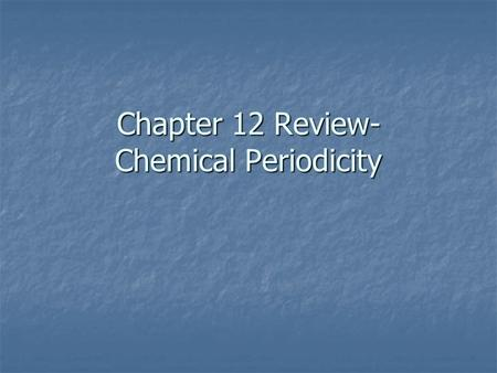 Chapter 12 Review- Chemical Periodicity. Chapter 12 Review - definitions electronegativity electronegativity periods periods atomic radius atomic radius.