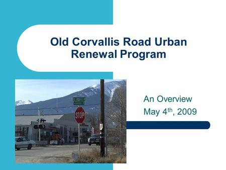 Old Corvallis Road Urban Renewal Program An Overview May 4 th, 2009.