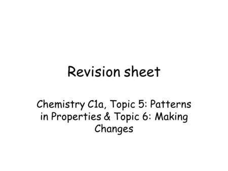 Revision sheet Chemistry C1a, Topic 5: Patterns in Properties & Topic 6: Making Changes.