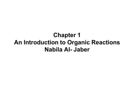 Chapter 1 An Introduction to Organic Reactions Nabila Al- Jaber