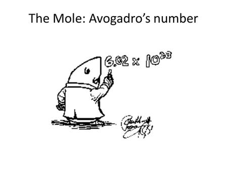 The Mole: Avogadro's number How much is: A dozen? A century? A mole?