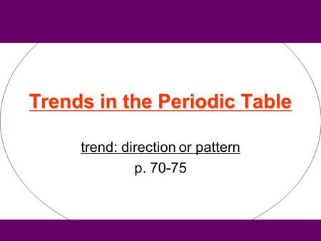 Trends in the Periodic Table trend: direction or pattern p. 70-75.