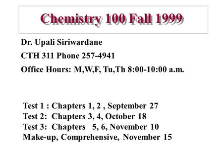Chemistry 100 Fall 1999 Dr. Upali Siriwardane CTH 311 Phone 257-4941 Office Hours: M,W,F, Tu,Th 8:00-10:00 a.m. Test 1 : Chapters 1, 2, September 27 Test.