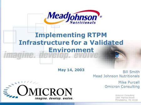 Omicron Consulting 1500 Market Street Philadelphia, PA 19102 Implementing RTPM Infrastructure for a Validated Environment May 14, 2003 Bill Smith Mead.
