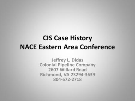 CIS Case History NACE Eastern Area Conference Jeffrey L. Didas Colonial Pipeline Company 2607 Willard Road Richmond, VA 23294-3639 804-672-2718.