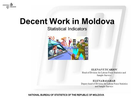 Decent Work in Moldova Statistical Indicators ELENA VUTCARIOV Head of Division for Labour Force Statistics and Sample Surveys ELENA BASARAB Deputy head.