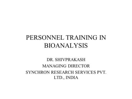 PERSONNEL TRAINING IN BIOANALYSIS DR. SHIVPRAKASH MANAGING DIRECTOR SYNCHRON RESEARCH SERVICES PVT. LTD., INDIA.