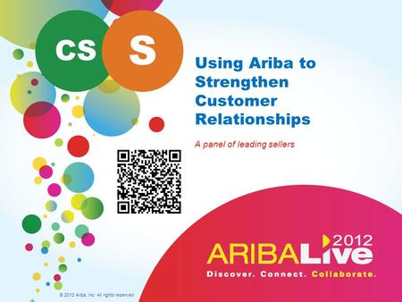 Using Ariba to Strengthen Customer Relationships A panel of leading sellers © 2012 Ariba, Inc. All rights reserved. CS S.