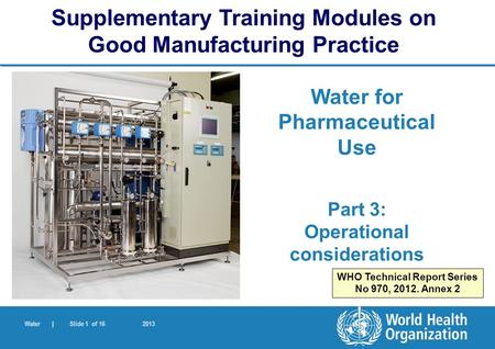 Water | Slide 1 of 16 2013 Water for Pharmaceutical Use Part 3: Operational considerations Supplementary Training Modules on Good Manufacturing Practice.
