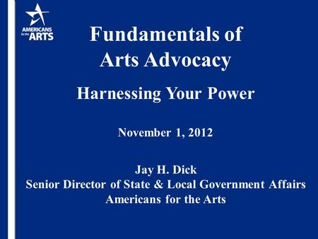 Fundamentals of Arts Advocacy Harnessing Your Power November 1, 2012 Jay H. Dick Senior Director of State & Local Government Affairs Americans <strong>for</strong> the.