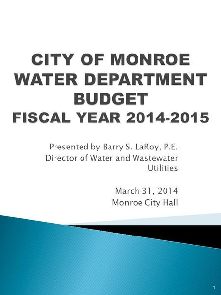 Presented by Barry S. LaRoy, P.E. Director of Water and Wastewater Utilities March 31, 2014 Monroe City Hall 1.
